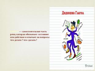 Глагол — самостоятельная часть речи, которая обозначает состояние или действие и