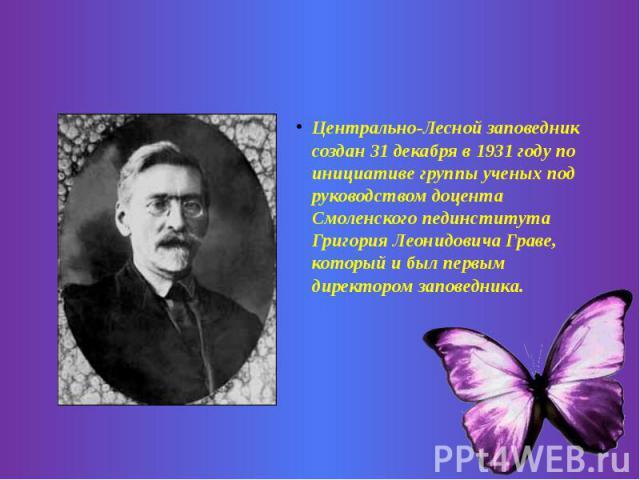 Центрально-Лесной заповедник создан 31 декабря в 1931 году по инициативе группы ученых под руководством доцента Смоленского пединститута Григория Леонидовича Граве, который и был первым директором заповедника.