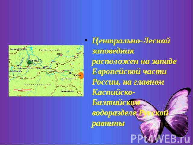 Центрально-Лесной заповедник расположен на западе Европейской части России, на главном Каспийско-Балтийском водоразделе Русской равнины