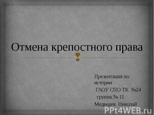 Отмена крепостного права Презентация по истории ГАОУ СПО ТК №24 группа № 11 Медв