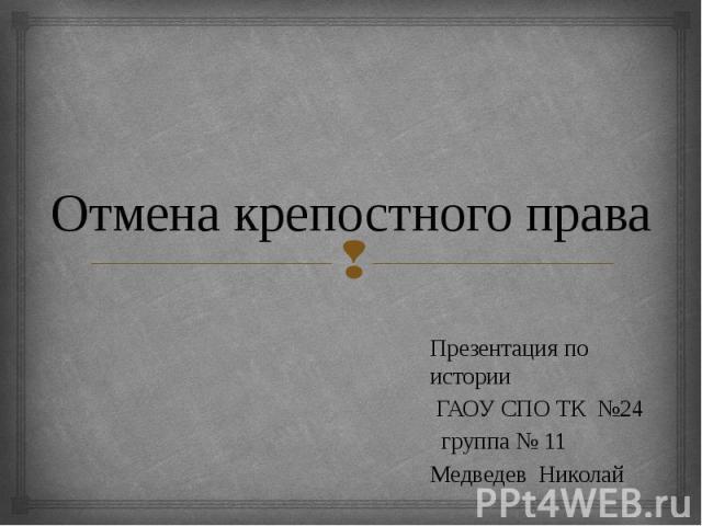 Отмена крепостного права Презентация по истории ГАОУ СПО ТК №24 группа № 11 Медведев Николай