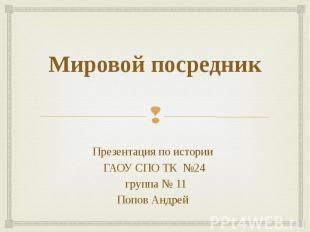 Мировой посредник Презентация по истории ГАОУ СПО ТК №24 группа № 11Попов Андрей