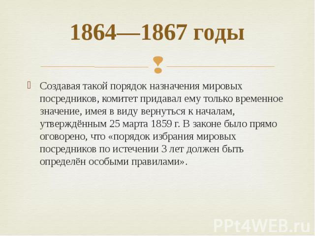 1864—1867 годы Создавая такой порядок назначения мировых посредников,комитетпридавал ему только временное значение, имея в виду вернуться к началам, утверждённым 25 марта 1859г. В законе было прямо оговорено, что «порядок избрания мировых посредн…