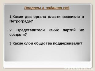 Вопросы к заданию №5 1.Какие два органа власти возникли в Петрограде?2. Представ