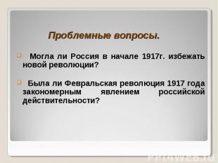 Проблемные вопросы. Могла ли Россия в начале 1917г. избежать новой революции? Бы