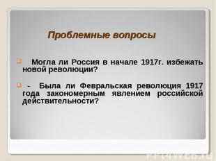 Проблемные вопросы Могла ли Россия в начале 1917г. избежать новой революции? - Б
