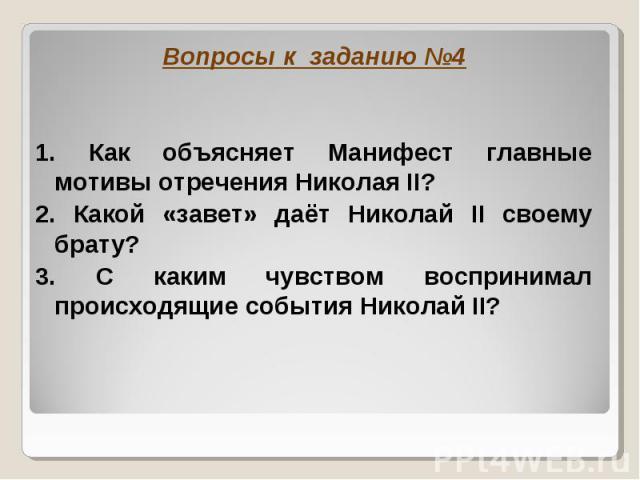 Вопросы к заданию № 4 1. Как объясняет Манифест главные мотивы отречения Николая II?2. Какой «завет» даёт Николай II своему брату?3. С каким чувством воспринимал происходящие события Николай II?