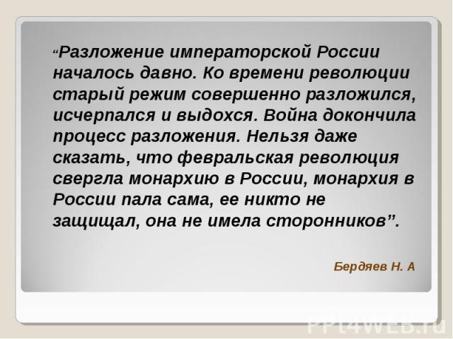 """""""Разложение императорской России началось давно. Ко времени революции старый режим совершенно разложился, исчерпался и выдохся. Война докончила процесс разложения. Нельзя даже сказать, что февральская революция свергла монархию в России, монархия в …"""