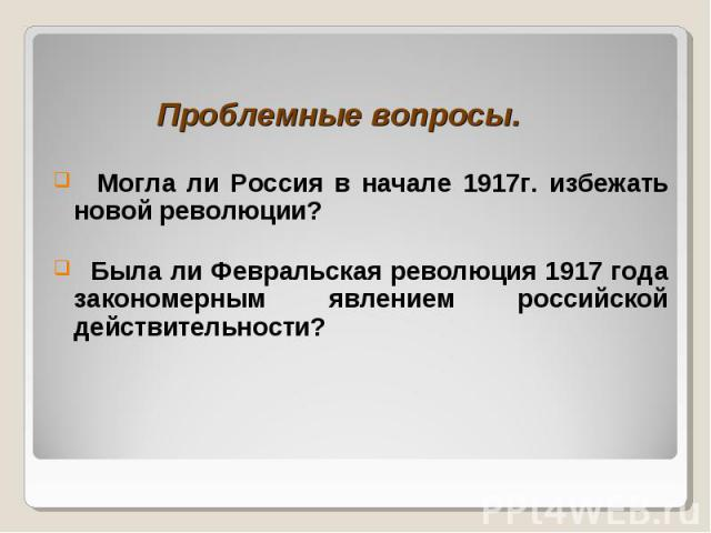 Проблемные вопросы. Могла ли Россия в начале 1917г. избежать новой революции? Была ли Февральская революция 1917 года закономерным явлением российской действительности?