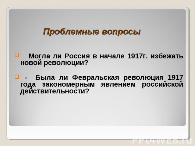 Проблемные вопросы Могла ли Россия в начале 1917г. избежать новой революции? - Была ли Февральская революция 1917 года закономерным явлением российской действительности?