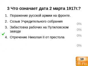 3 Что означает дата 2 марта 1917г.?Поражение русской армии на фронте.Созыв Учред
