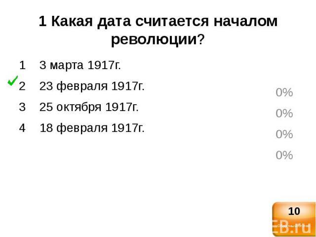1 Какая дата считается началом революции?1 3 марта 1917г.2 23 февраля 1917г.3 25 октября 1917г.4 18 февраля 1917г.