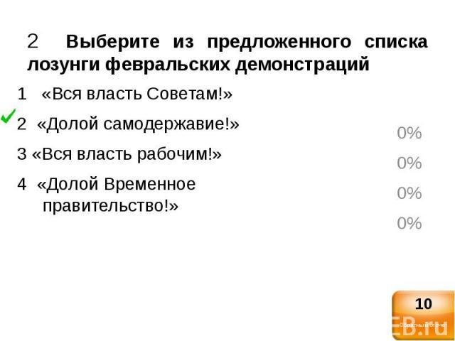 2 Выберите из предложенного списка лозунги февральских демонстраций1 «Вся власть Советам!»2 «Долой самодержавие!»3 «Вся власть рабочим!»4 «Долой Временное правительство!»
