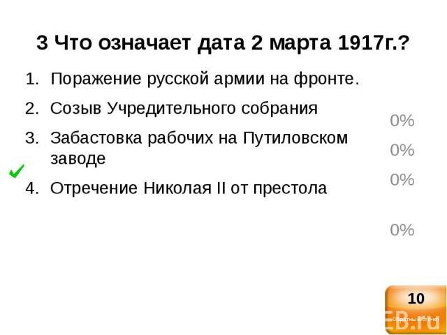 3 Что означает дата 2 марта 1917г.?Поражение русской армии на фронте.Созыв Учредительного собранияЗабастовка рабочих на Путиловском заводеОтречение Николая II от престола