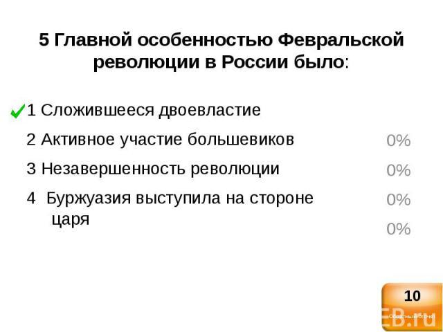 5 Главной особенностью Февральской революции в России было:1 Сложившееся двоевластие2 Активное участие большевиков3 Незавершенность революции4 Буржуазия выступила на стороне царя