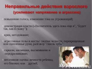 Неправильные действия взрослого (усиливают напряжение и агрессию) повышение голо