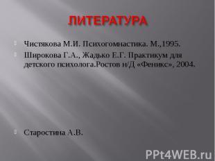 ЛИТЕРАТУРАЧистякова М.И. Психогомнастика. М.,1995.Широкова Г.А., Жадько Е.Г. Пра