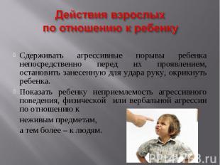 Действия взрослых по отношению к ребенку Сдерживать агрессивные порывы ребенка н