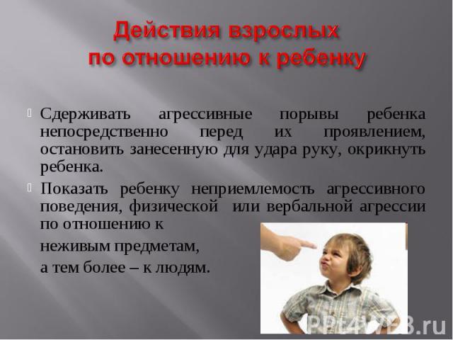 Действия взрослых по отношению к ребенку Сдерживать агрессивные порывы ребенка непосредственно перед их проявлением, остановить занесенную для удара руку, окрикнуть ребенка.Показать ребенку неприемлемость агрессивного поведения, физической или верба…