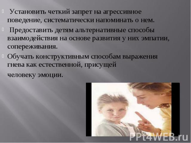 Установить четкий запрет на агрессивное поведение, систематически напоминать о нем. Предоставить детям альтернативные способы взаимодействия на основе развития у них эмпатии, сопереживания.Обучать конструктивным способам выражения гнева как естестве…
