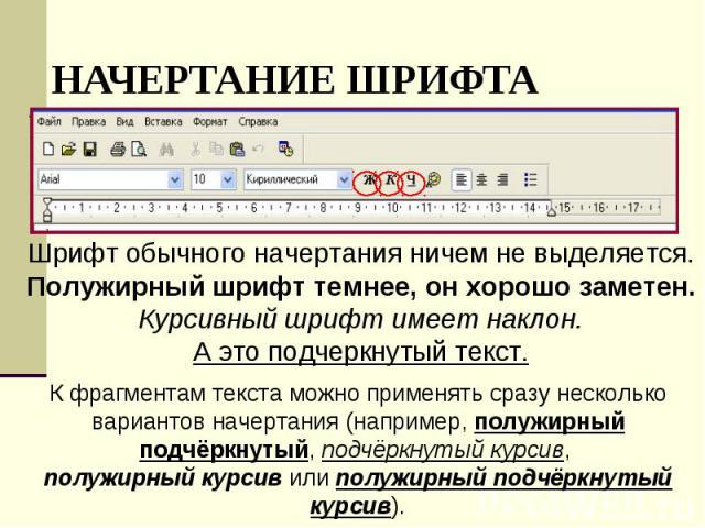 Шрифт обычного начертания ничем не выделяется.Полужирный шрифт темнее, он хорошо заметен.Курсивный шрифт имеет наклон.А это подчеркнутый текст.К фрагментам текста можно применять сразу несколько вариантов начертания (например, полужирный подчёркнуты…