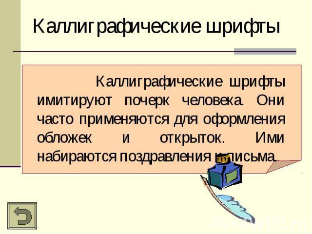 Каллиграфические шрифтыКаллиграфические шрифты имитируют почерк человека. Они часто применяются для оформления обложек и открыток. Ими набираются поздравления и письма.