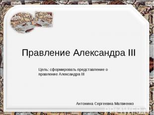Правление Александра IIIЦель: сформировать представление о правление Александра