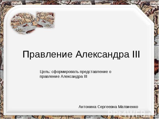 Правление Александра IIIЦель: сформировать представление о правление Александра IIIАнтонина Сергеевна Матвиенко