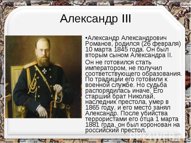 Александр IIIАлександр Александрович Романов, родился (26 февраля) 10 марта 1845 года. Он был вторым сыном Александра II.Он не готовился стать императором, не получил соответствующего образования. По традиции его готовили к военной службе. Но судьба…