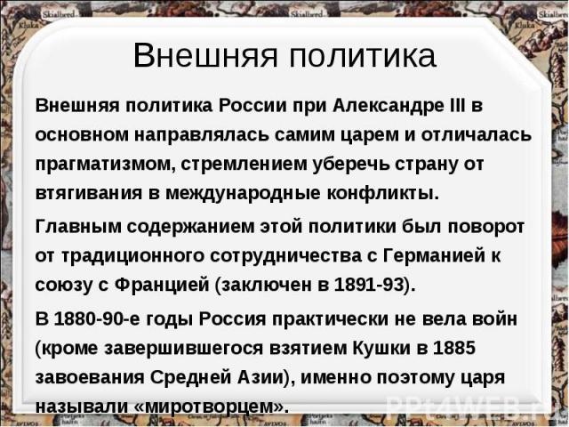 Внешняя политикаВнешняя политика России при Александре III в основном направлялась самим царем и отличалась прагматизмом, стремлением уберечь страну от втягивания в международные конфликты. Главным содержанием этой политики был поворот от традиционн…