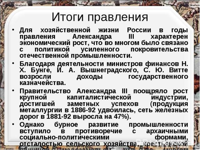Итоги правленияДля хозяйственной жизни России в годы правления Александра III характерен экономический рост, что во многом было связано с политикой усиленного покровительства отечественной промышленности. Благодаря деятельности министров финансов Н.…