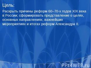Цель:Раскрыть причины реформ 60–70-х годов XIX века в России; сформировать предс
