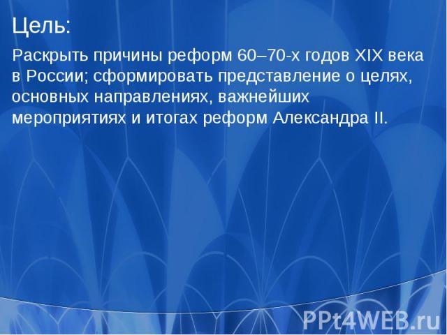 Цель:Раскрыть причины реформ 60–70-х годов XIX века в России; сформировать представление о целях, основных направлениях, важнейших мероприятиях и итогах реформ Александра II.