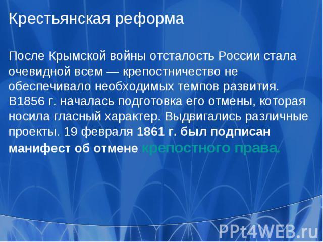 Крестьянская реформаПосле Крымской войны отсталость России стала очевидной всем — крепостничество не обеспечивало необходимых темпов развития. В1856 г. началась подготовка его отмены, которая носила гласный характер. Выдвигались различные проекты. 1…