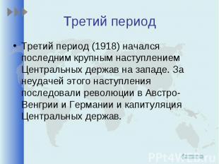 Третий период (1918) начался последним крупным наступлением Центральных держав н