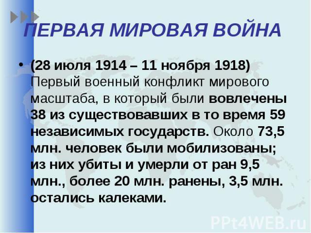 (28 июля 1914 – 11 ноября 1918) Первый военный конфликт мирового масштаба, в который были вовлечены 38 из существовавших в то время 59 независимых государств. Около 73,5 млн. человек были мобилизованы; из них убиты и умерли от ран 9,5 млн., более 20…