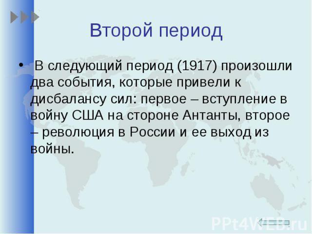 В следующий период (1917) произошли два события, которые привели к дисбалансу сил: первое – вступление в войну США на стороне Антанты, второе – революция в России и ее выход из войны.