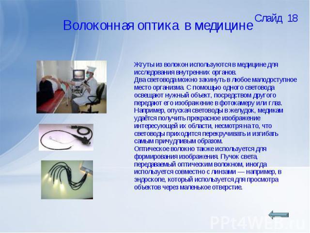Жгуты из волокон используются в медицине для исследования внутренних органов. Два световода можно закинуть в любое малодоступное место организма. С помощью одного световода освещают нужный объект, посредством другого передают его изображение в фоток…