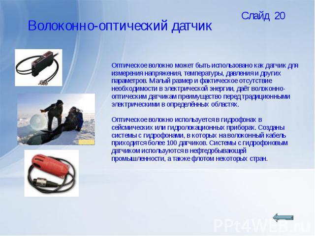 Оптическое волокно может быть использовано как датчик для измерения напряжения, температуры, давления и других параметров. Малый размер и фактическое отсутствие необходимости в электрической энергии, даёт волоконно-оптическим датчикам преимущество п…