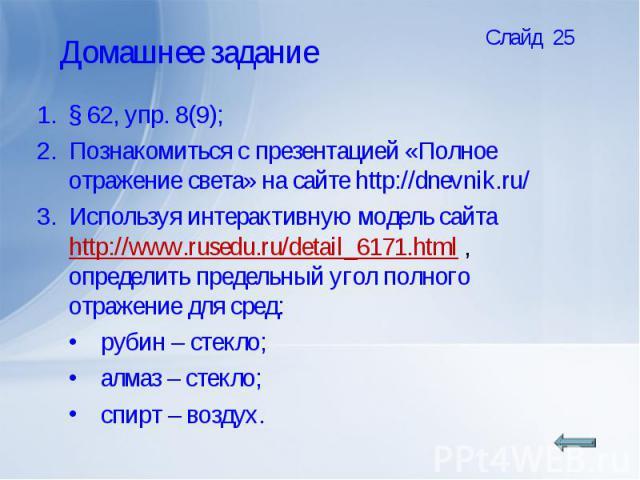 § 62, упр. 8(9);Познакомиться с презентацией «Полное отражение света» на сайте http://dnevnik.ru/ Используя интерактивную модель сайта http://www.rusedu.ru/detail_6171.html , определить предельный угол полного отражение для сред:рубин – стекло;алмаз…