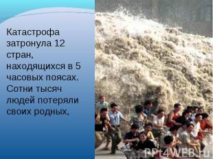 Катастрофа затронула 12 стран, находящихся в 5 часовых поясах. Сотни тысяч людей
