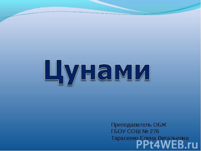 ЦунамиПреподаватель ОБЖГБОУ СОШ № 276Тарасенко Елена Витальевна