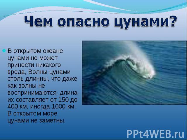 открытом океане цунами не может принести никакого вреда, Волны цунами столь длинны, что даже как волны не воспринимаются: длина их составляет от 150 до 400 км, иногда 1000 км. В открытом море цунами не заметны.