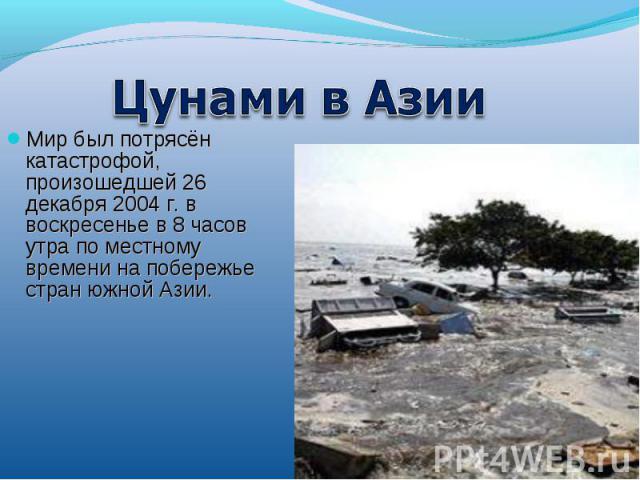 Цунами в АзииМир был потрясён катастрофой, произошедшей 26 декабря 2004 г. в воскресенье в 8 часов утра по местному времени на побережье стран южной Азии.