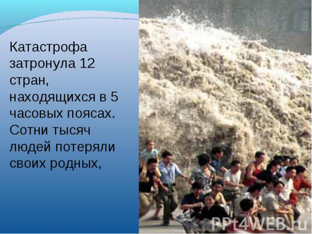 Катастрофа затронула 12 стран, находящихся в 5 часовых поясах. Сотни тысяч людей потеряли своих родных,