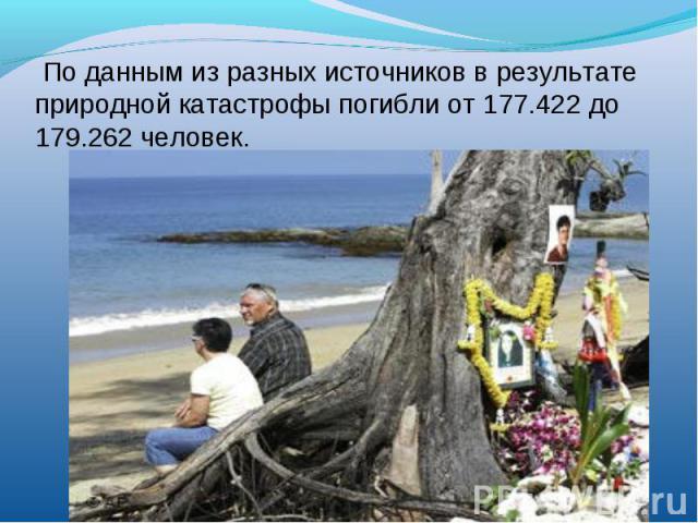 По данным из разных источников в результате природной катастрофы погибли от 177.422 до 179.262 человек.