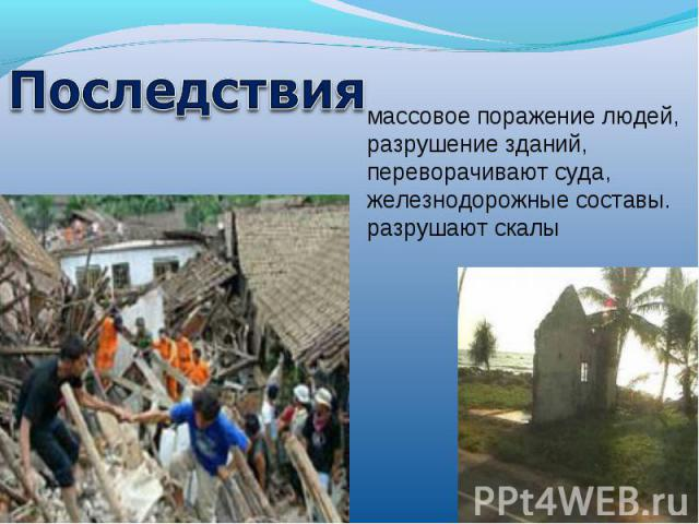 Последствиямассовое поражение людей, разрушение зданий, переворачивают суда, железнодорожные составы. разрушают скалы