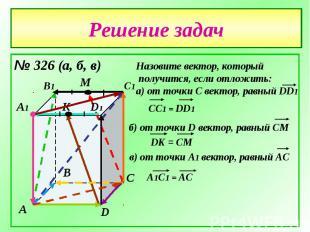 Решение задач№ 326 (а, б, в)Назовите вектор, который получится, если отложить:а)