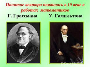 Понятие вектора появилось в 19 веке в работах математиковГ. Грассмана У. Гамильт