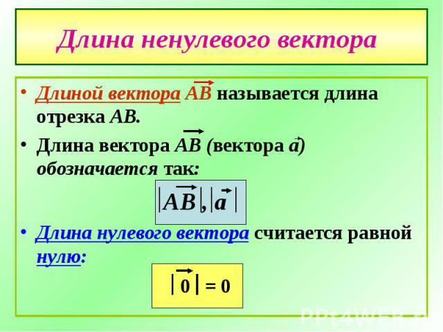 Длина ненулевого вектора Длиной вектора АВ называется длина отрезка АВ.Длина вектора АВ (вектора а) обозначается так: АВ , аДлина нулевого вектора считается равной нулю: